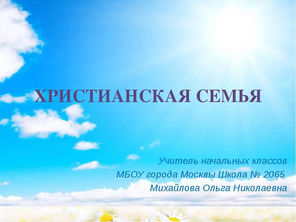 ХРИСТИАНСКАЯ СЕМЬЯ Учитель начальных классов МБОУ города Москвы Школа № 2065 ...