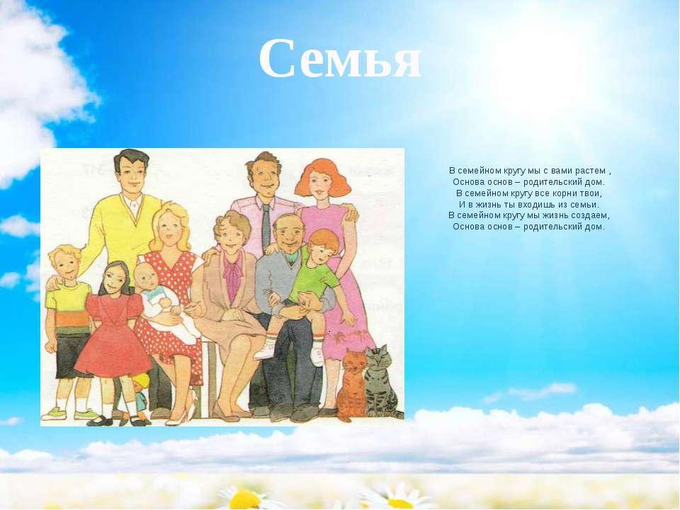 Семья  В семейном кругу мы с вами растем, Основа основ – родительский дом....