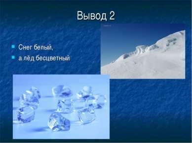 Вывод 2 Снег белый, а лёд бесцветный
