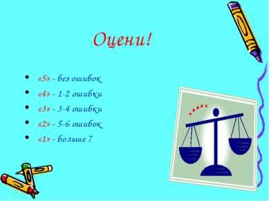 Оцени! «5» - без ошибок «4» - 1-2 ошибки «3» - 3-4 ошибки «2» - 5-6 ошибок «1...