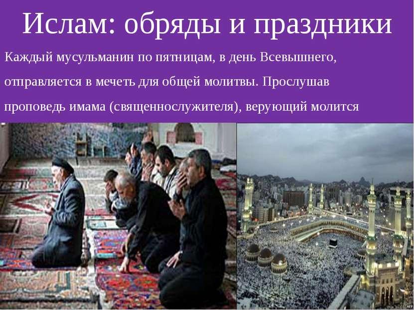 Ислам: обряды и праздники Каждый мусульманин по пятницам, в день Всевышнего, ...