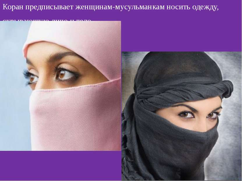 Коран предписывает женщинам-мусульманкам носить одежду, скрывающую лицо и тело.