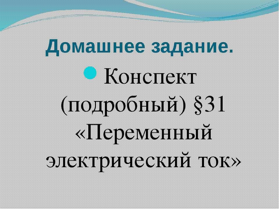 Домашнее задание. Конспект (подробный) §31 «Переменный электрический ток»