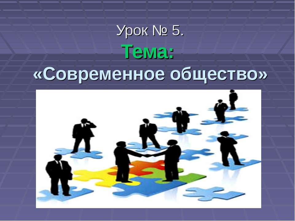 Урок № 5. Тема: «Современное общество»