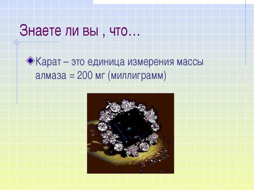 Знаете ли вы , что… Карат – это единица измерения массы алмаза = 200 мг (милл...