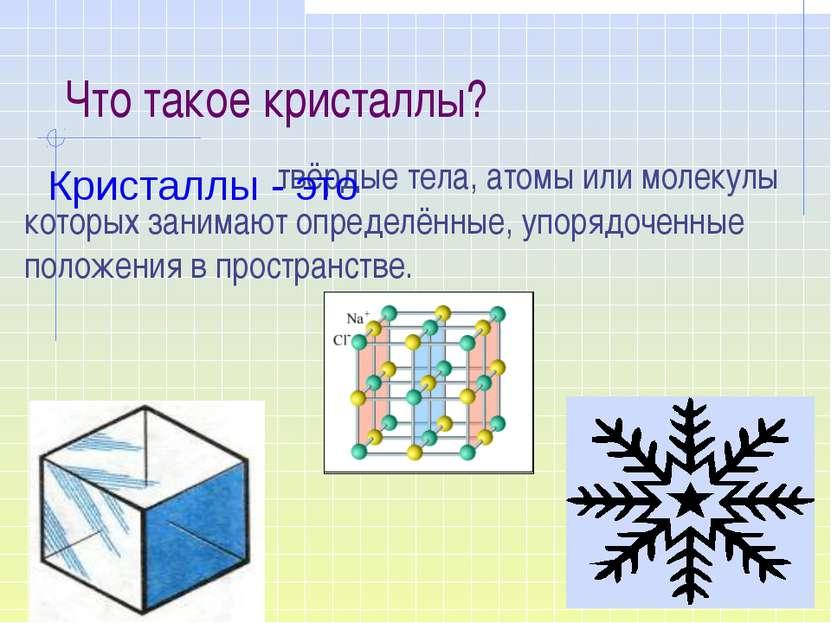 Что такое кристаллы? твёрдые тела, атомы или молекулы которых занимают опреде...