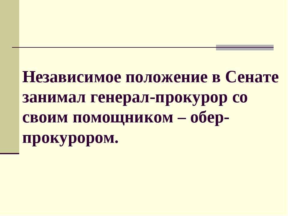 Независимое положение в Сенате занимал генерал-прокурор со своим помощником –...