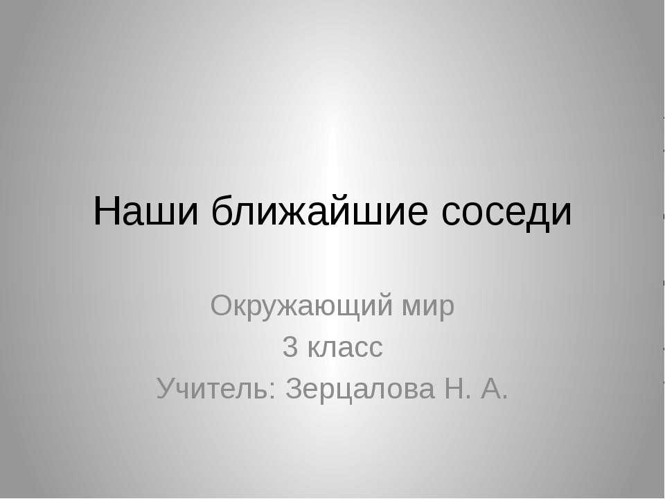 Наши ближайшие соседи Окружающий мир 3 класс Учитель: Зерцалова Н. А.