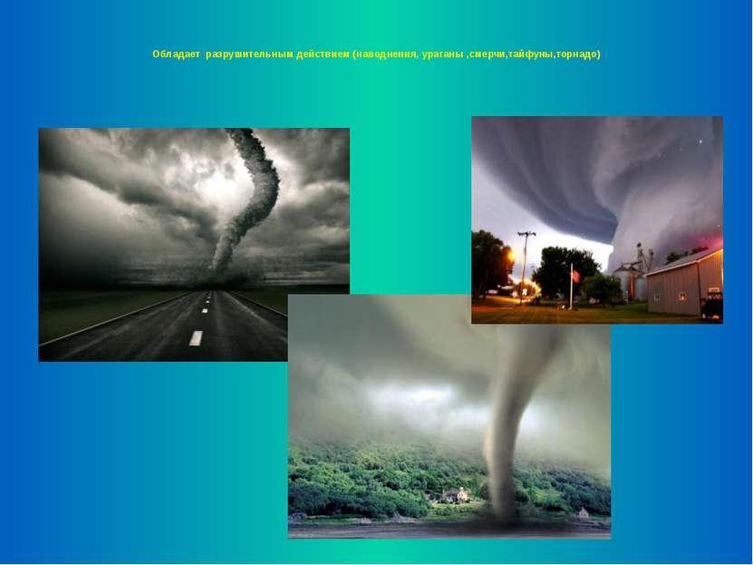 Обладает разрушительным действием (наводнения, ураганы ,смерчи,тайфуны,торнадо)