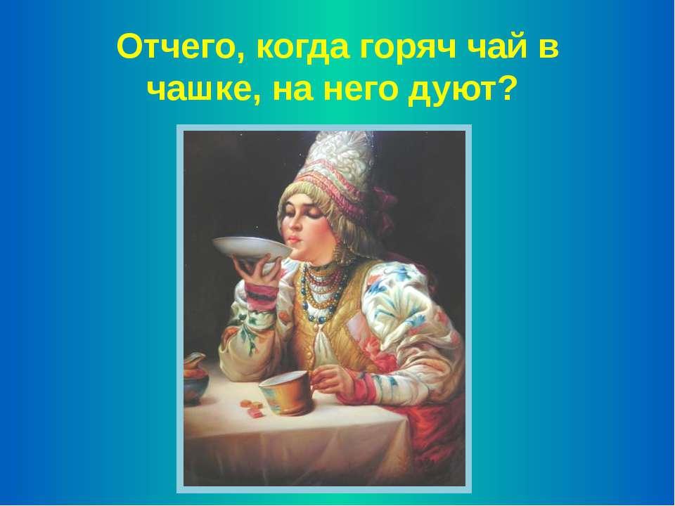Отчего, когда горяч чай в чашке, на него дуют?