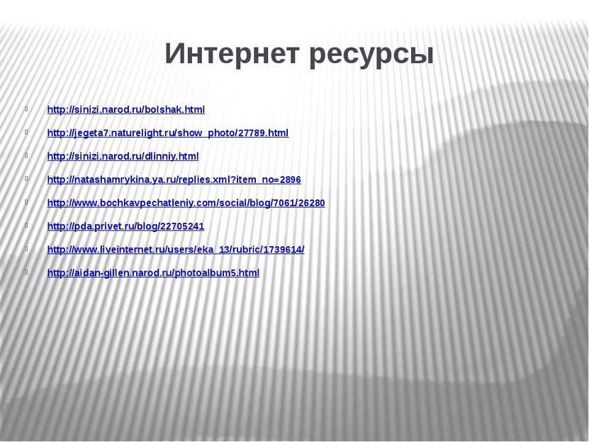 Интернет ресурсы http://sinizi.narod.ru/bolshak.html http://jegeta7.naturelig...