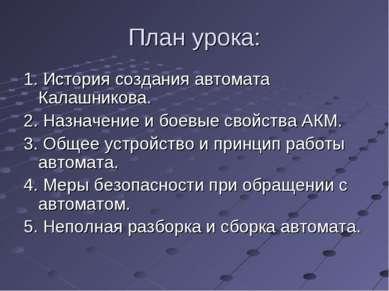 План урока: 1. История создания автомата Калашникова. 2. Назначение и боевые ...