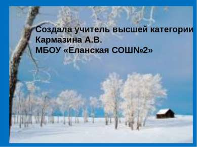 Создала учитель высшей категории Кармазина А.В. МБОУ «Еланская СОШ№2»
