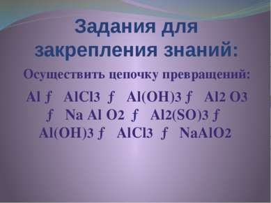 Задания для закрепления знаний: Осуществить цепочку превращений: Аl → АlСl3 →...