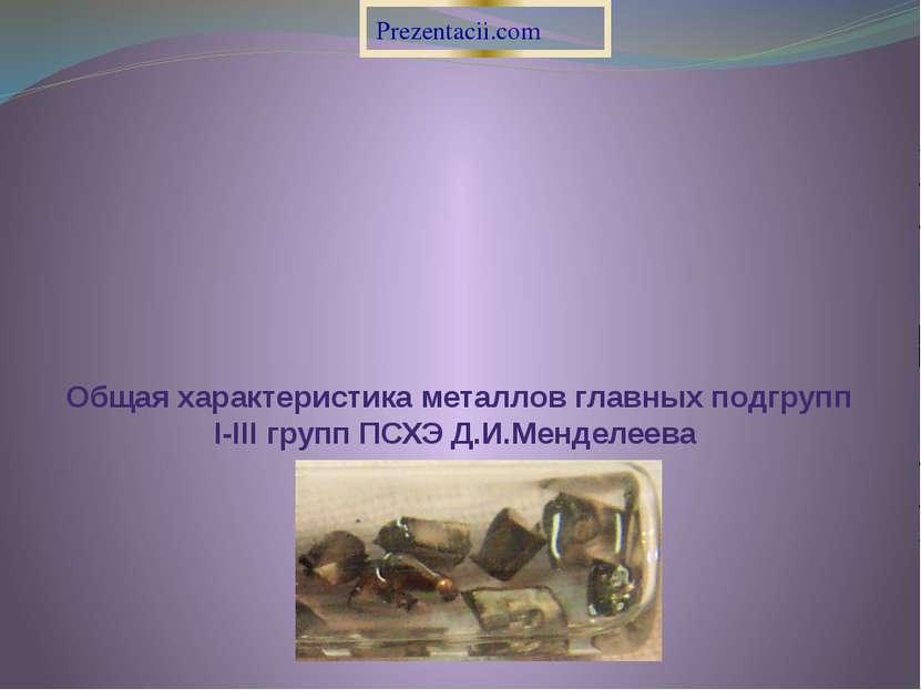 Общая характеристика металлов главных подгрупп I-III групп ПСХЭ Д.И.Менделеев...