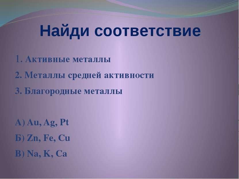 Найди соответствие 1. Активные металлы 2. Металлы средней активности 3. Благо...
