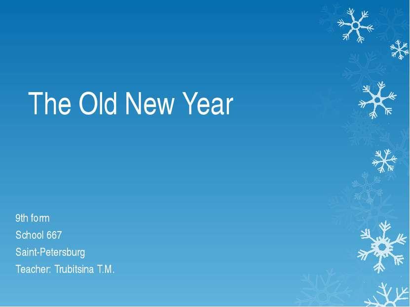 The Old New Year 9th form School 667 Saint-Petersburg Teacher: Trubitsina T.M.