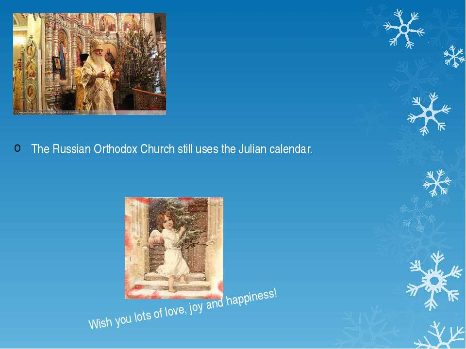 The Russian Orthodox Church still uses the Julian calendar. Wish you lots of ...