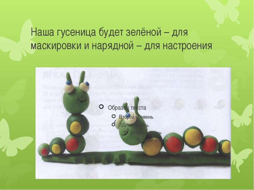 Наша гусеница будет зелёной – для маскировки и нарядной – для настроения