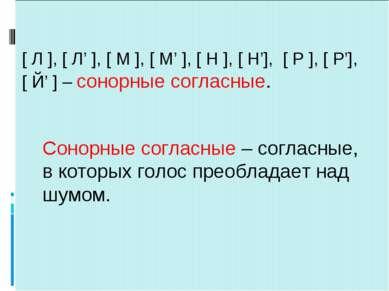 Сонорные согласные – согласные, в которых голос преобладает над шумом. [ Л ],...