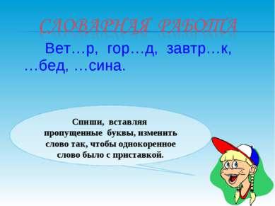 Вет…р, гор…д, завтр…к, …бед, …сина. Спиши, вставляя пропущенные буквы, измени...