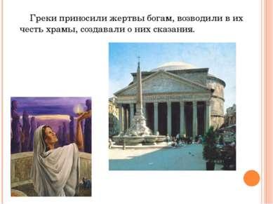 Греки приносили жертвы богам, возводили в их честь храмы, создавали о них ска...
