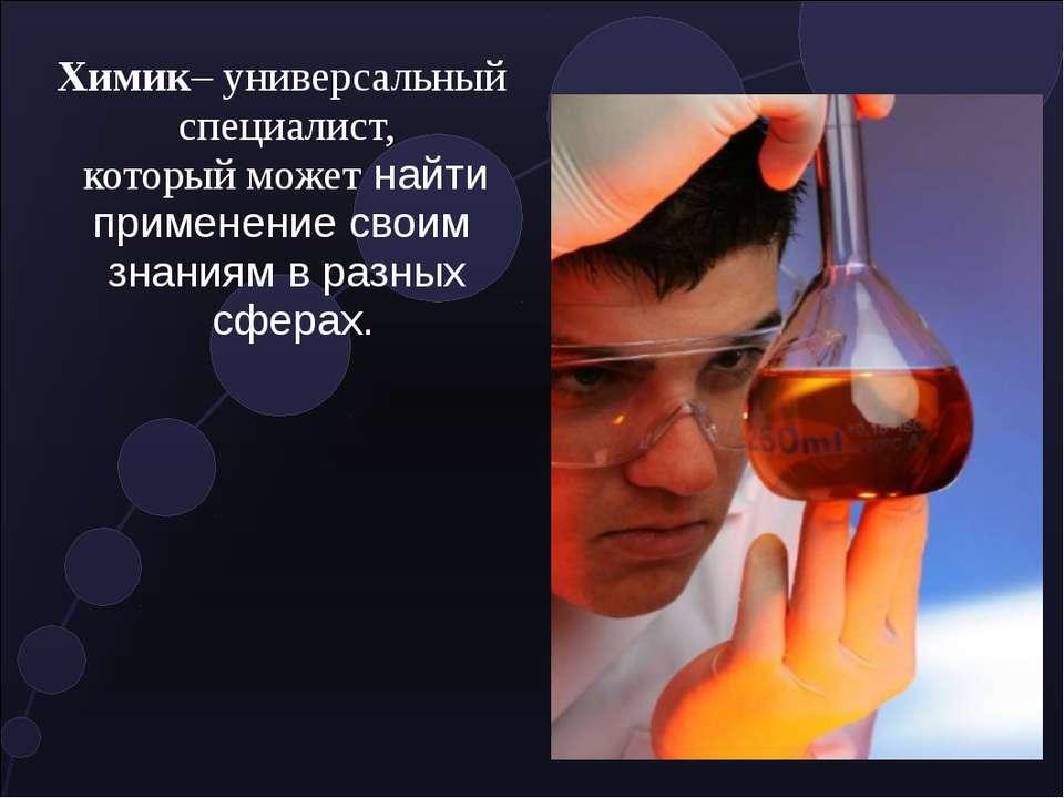 Химик– универсальный специалист, который можетнайти применение своим знаниям...