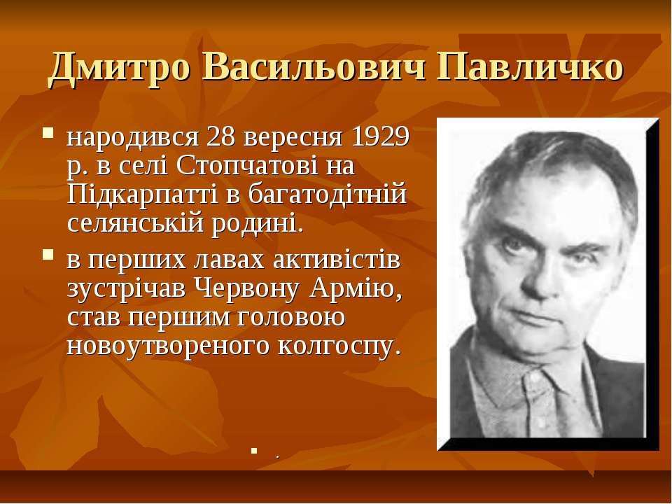 Дмитро Васильович Павличко народився 28 вересня 1929 р. в селі Стопчатові на ...