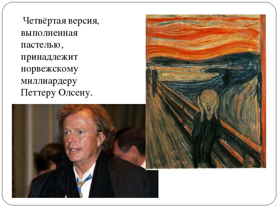 Четвёртая версия, выполненная пастелью, принадлежит норвежскому миллиардеру П...