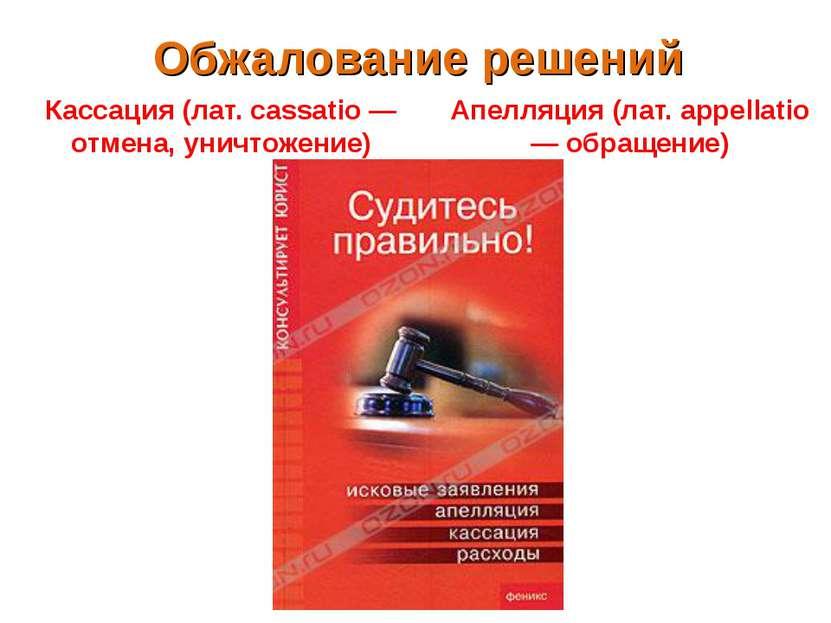 Обжалование решений Кассация (лат. cassatio — отмена, уничтожение) Апелляция ...