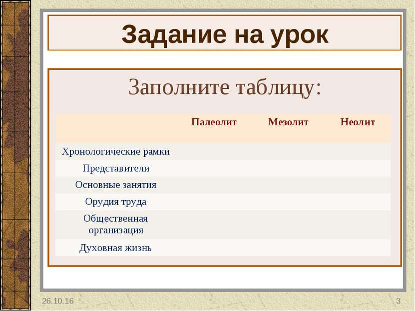 Задание на урок Заполните таблицу: * * Палеолит Мезолит Неолит Хронологически...