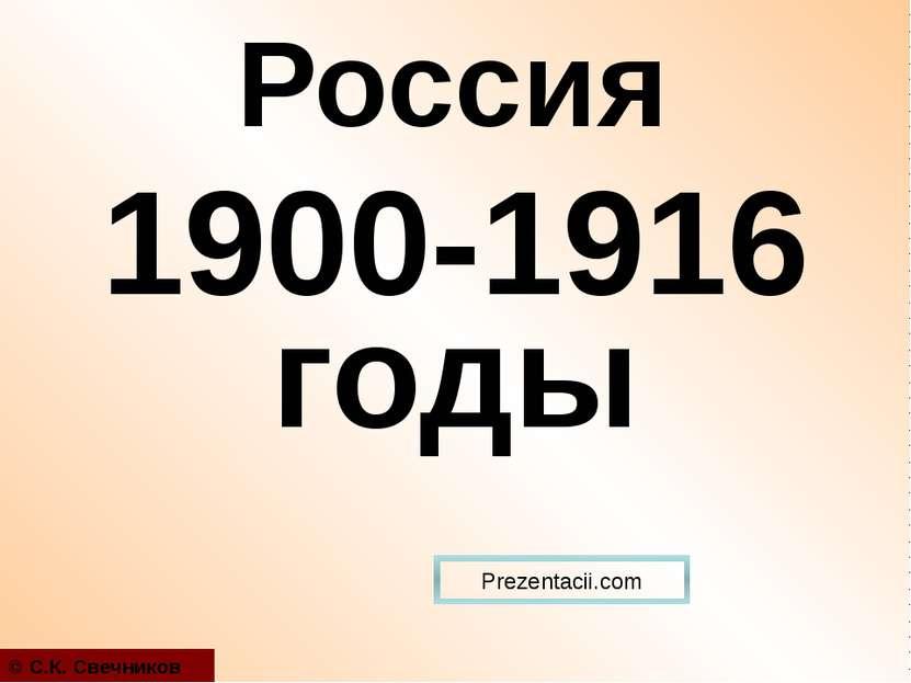 1900-1916 годы © С.К. Свечников Россия Prezentacii.com