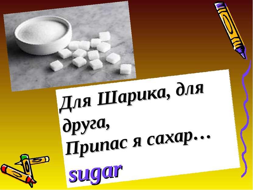 Для Шарика, для друга, Припас я сахар…sugar