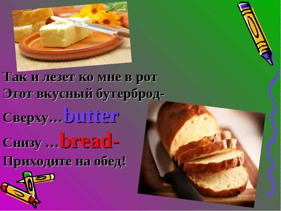 Так и лезет ко мне в рот Этот вкусный бутерброд- Сверху…butter Снизу …bread- ...