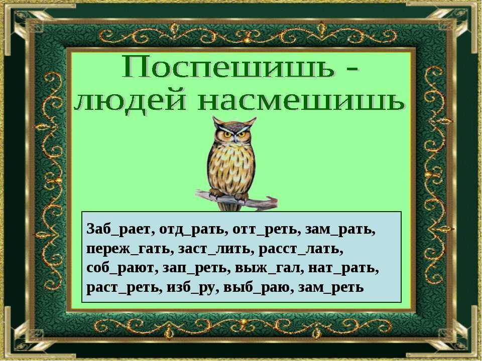 Заб_рает, отд_рать, отт_реть, зам_рать, переж_гать, заст_лить, расст_лать, со...