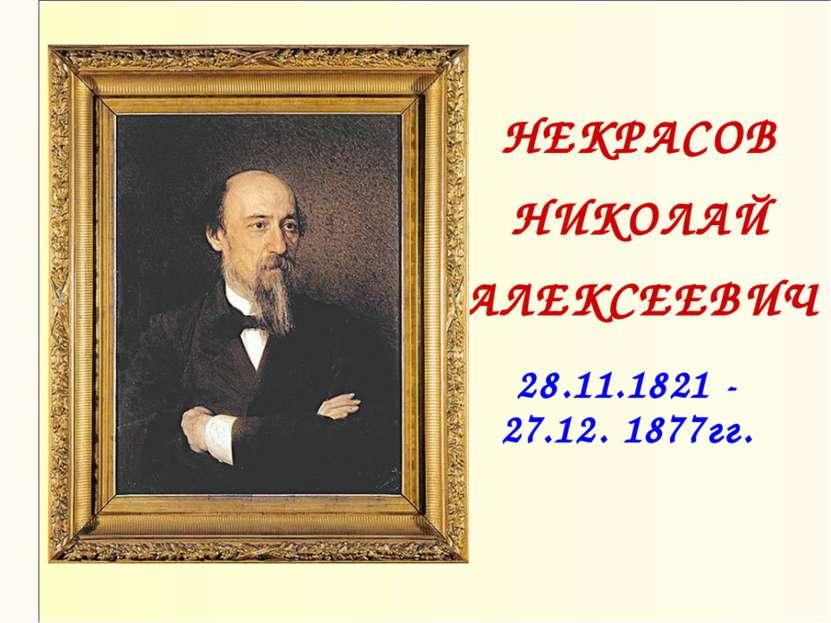 НЕКРАСОВ НИКОЛАЙ АЛЕКСЕЕВИЧ 28.11.1821 - 27.12. 1877гг.