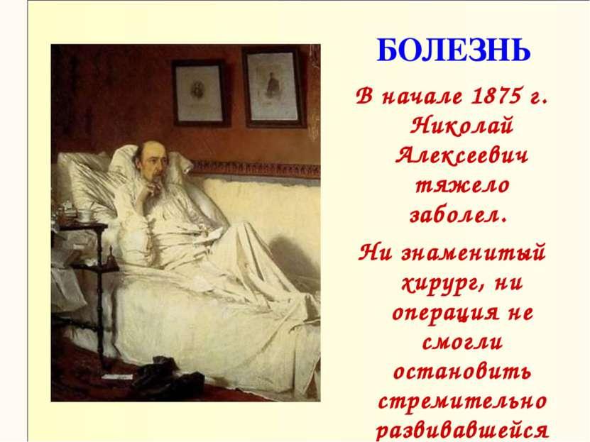 БОЛЕЗНЬ В начале 1875 г. Николай Алексеевич тяжело заболел. Ни знаменитый хир...