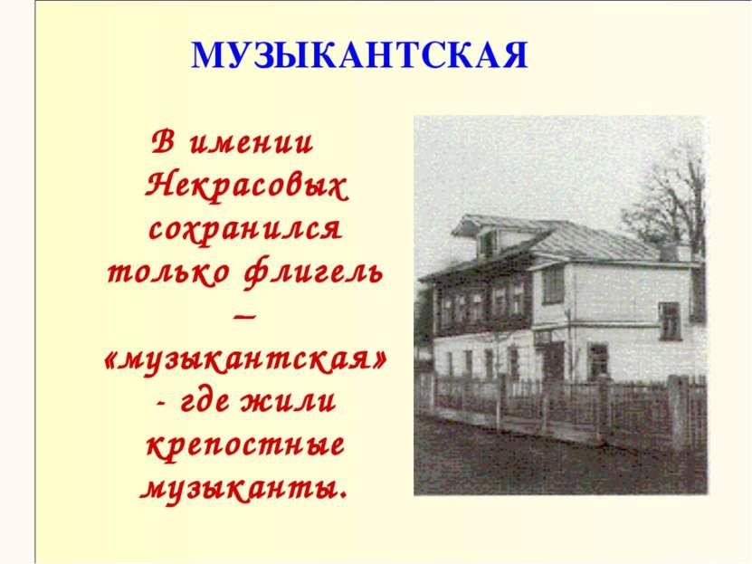 МУЗЫКАНТСКАЯ В имении Некрасовых сохранился только флигель – «музыкантская» -...