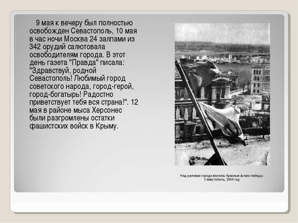 9 мая к вечеру был полностью освобожден Севастополь, 10 мая в час ночи Москва...