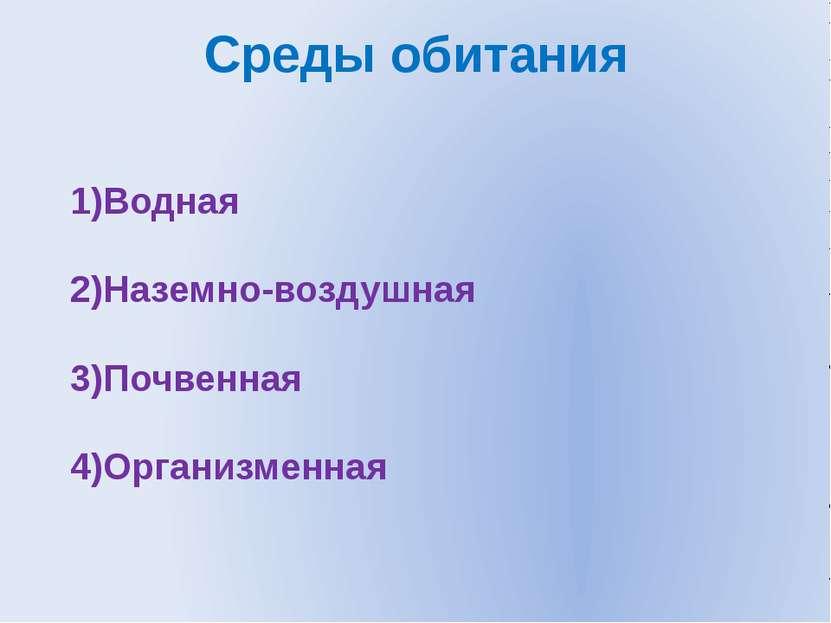 Среды обитания 1)Водная 2)Наземно-воздушная 3)Почвенная 4)Организменная