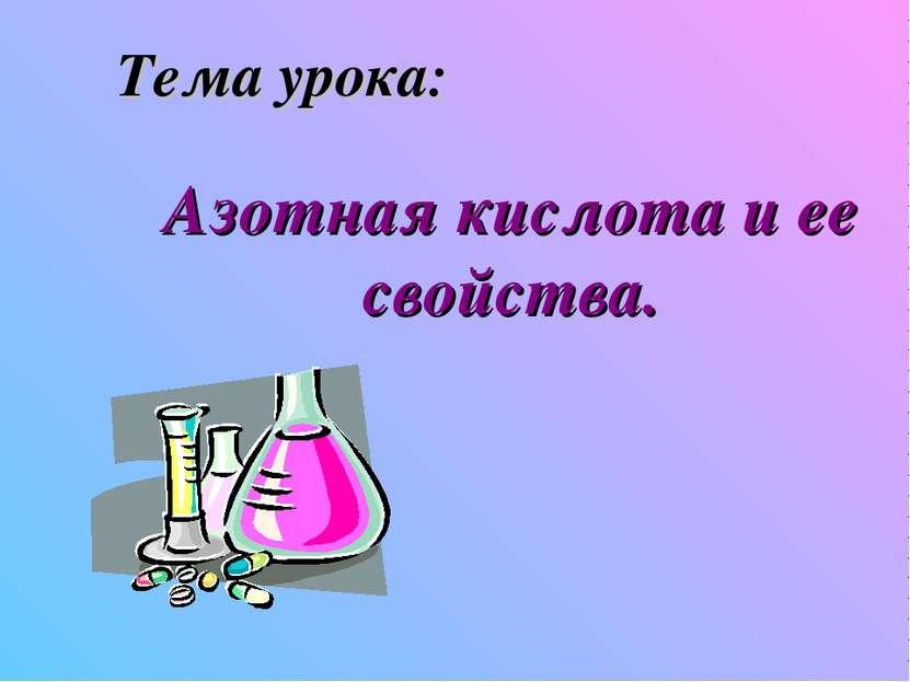 Тема урока: Азотная кислота и ее свойства.