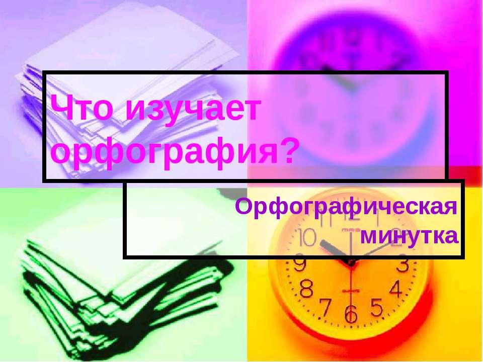 Орфографическая минутка Что изучает орфография?