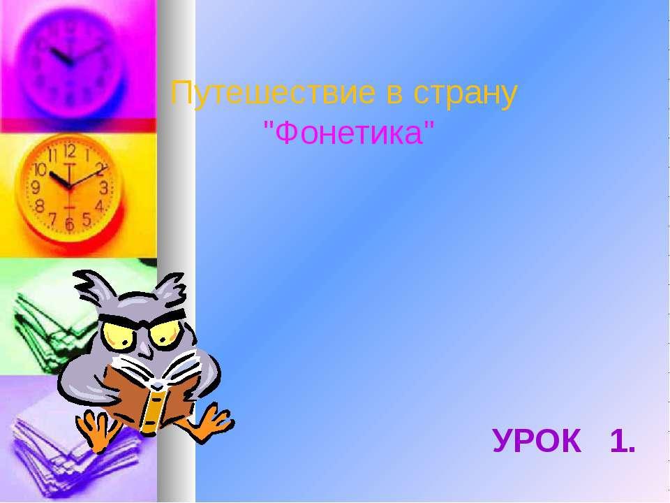 """Путешествие в страну """"Фонетика"""" УРОК 1."""