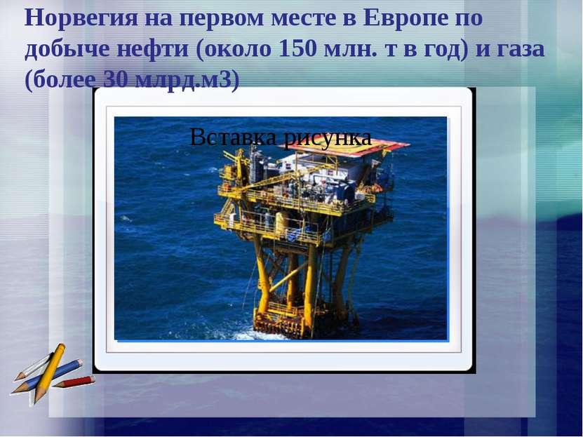 Норвегия на первом месте в Европе по добыче нефти (около 150 млн. т в год) и ...