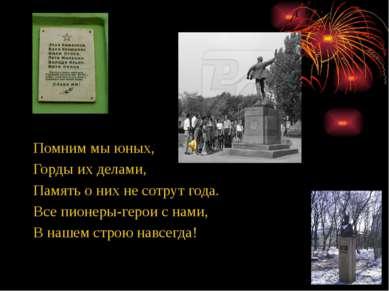 Помним мы юных, Горды их делами, Память о них не сотрут года. Все пионеры-гер...