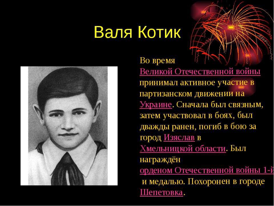 Валя Котик Во время Великой Отечественной войны принимал активное участие в п...