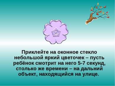 Приклейте на оконное стекло небольшой яркий цветочек – пусть ребёнок смотрит ...