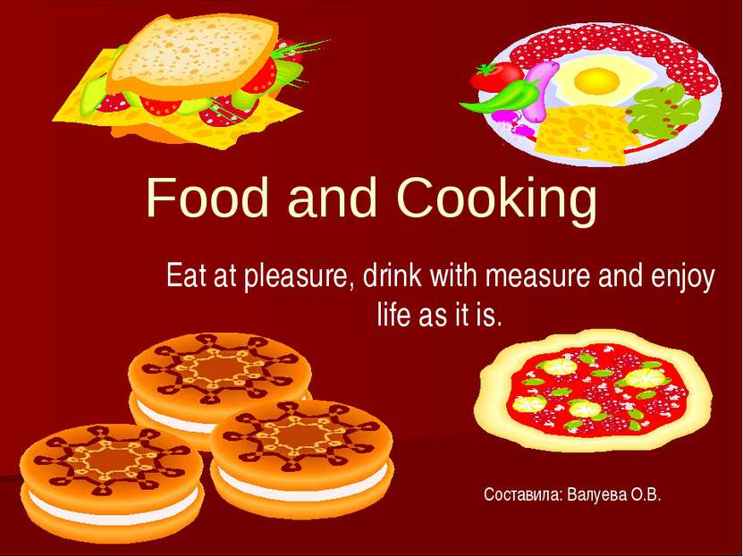 Food and Cooking Eat at pleasure, drink with measure and enjoy life as it is....