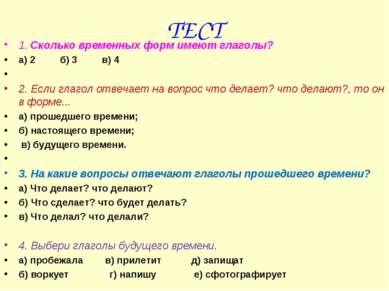 ТЕСТ 1. Сколько временных форм имеют глаголы? а) 2 б) 3 в) 4  2. Если глагол...