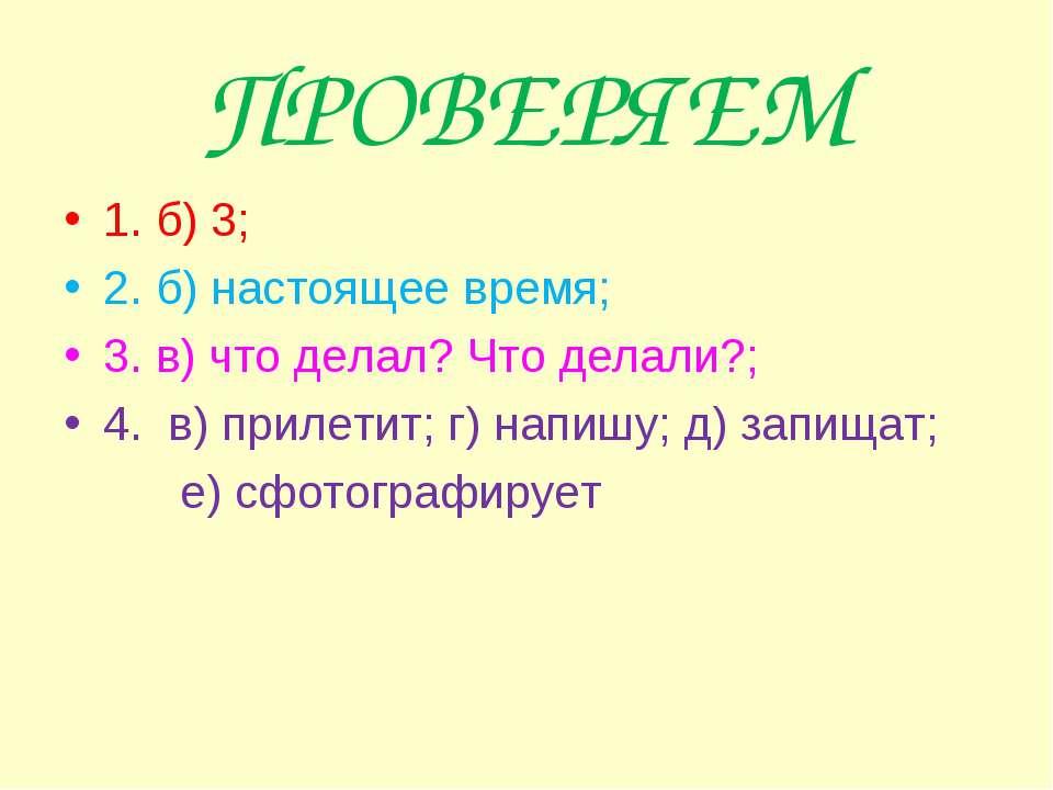 ПРОВЕРЯЕМ 1. б) 3; 2. б) настоящее время; 3. в) что делал? Что делали?; 4. в)...